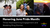 Honoring June Pride Month: Three Heartwarming Engagement and Wedding Ring Stories
